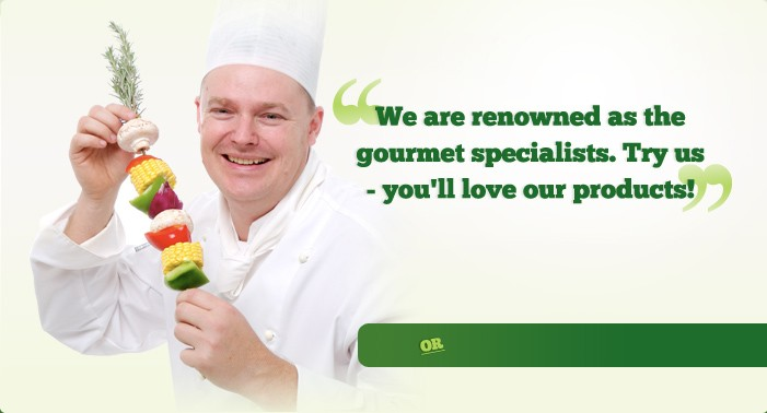 We are renowed as the gourmet specialists